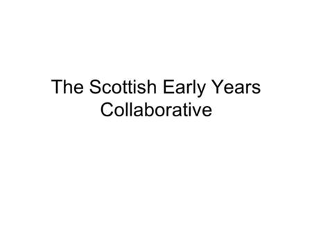 The Scottish Early Years Collaborative. 1941, William A. Foster Quality is never an accident; it is always the result of high intention, sincere.