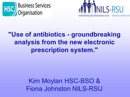 Use of antibiotics - groundbreaking analysis from the new electronic prescription system. Kim Moylan HSC-BSO & Fiona Johnston NILS-RSU.