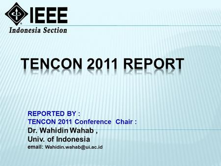 REPORTED BY : TENCON 2011 Conference Chair : Dr. Wahidin Wahab, Univ. of Indonesia