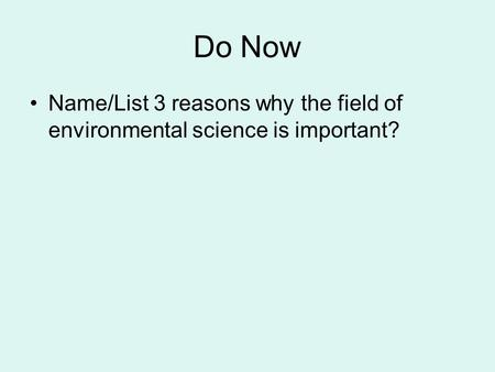 Do Now Name/List 3 reasons why the field of environmental science is important?