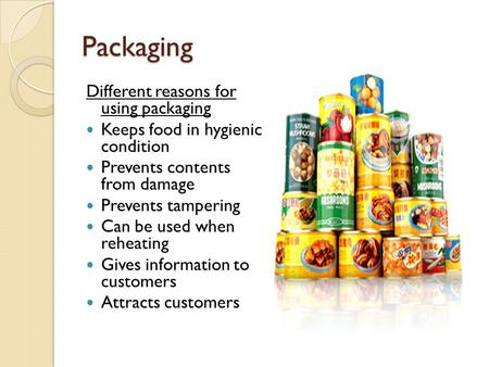 Packaging Different reasons for using packaging Keeps food in hygienic condition Prevents contents from damage Prevents tampering Can be used when reheating.
