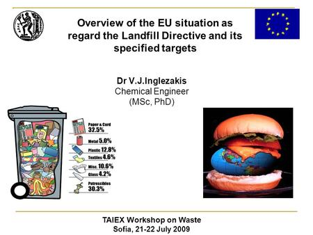 Dr V.J.Inglezakis Chemical Engineer (MSc, PhD) TAIEX Workshop on Waste Sofia, 21-22 July 2009 Overview of the EU situation as regard the Landfill Directive.
