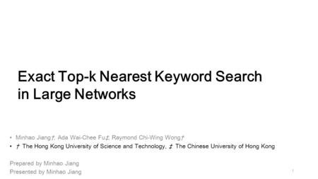 1 Exact Top-k Nearest Keyword Search in Large Networks Minhao Jiang†, Ada Wai-Chee Fu‡, Raymond Chi-Wing Wong† † The Hong Kong University of Science and.
