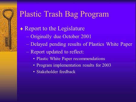 Plastic Trash Bag Program  Report to the Legislature –Originally due October 2001 –Delayed pending results of Plastics White Paper –Report updated to.
