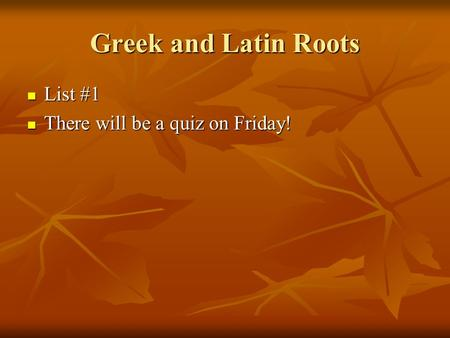 Greek and Latin Roots List #1 List #1 There will be a quiz on Friday! There will be a quiz on Friday!