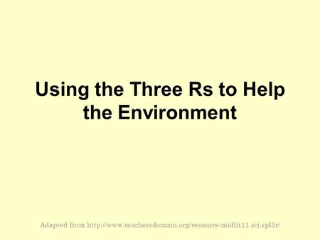 Using the Three Rs to Help the Environment Adapted from