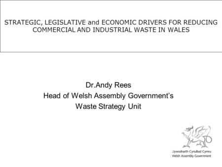 STRATEGIC, LEGISLATIVE and ECONOMIC DRIVERS FOR REDUCING COMMERCIAL AND INDUSTRIAL WASTE IN WALES Dr.Andy Rees Head of Welsh Assembly Government's Waste.