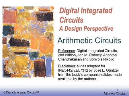 EE141 © Digital Integrated Circuits 2nd Arithmetic Circuits 1 Digital Integrated Circuits A Design Perspective Arithmetic Circuits Reference: Digital Integrated.