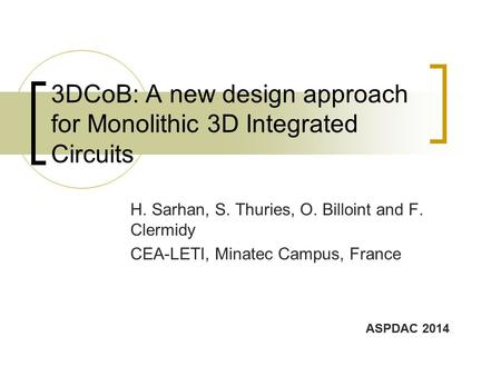 3DCoB: A new design approach for Monolithic 3D Integrated Circuits H. Sarhan, S. Thuries, O. Billoint and F. Clermidy CEA-LETI, Minatec Campus, France.
