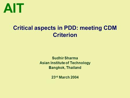 AIT Critical aspects in PDD: meeting CDM Criterion Sudhir Sharma Asian Institute of Technology Bangkok, Thailand 23 rd March 2004.