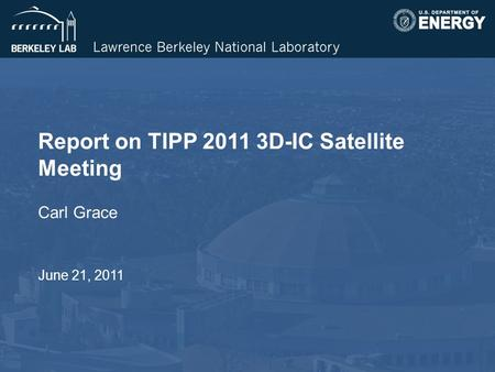 Report on TIPP 2011 3D-IC Satellite Meeting Carl Grace June 21, 2011.