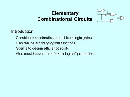 Elementary Combinational Circuits Introduction Combinational circuits are built from logic gates Can realize arbitrary logical functions Goal is to design.