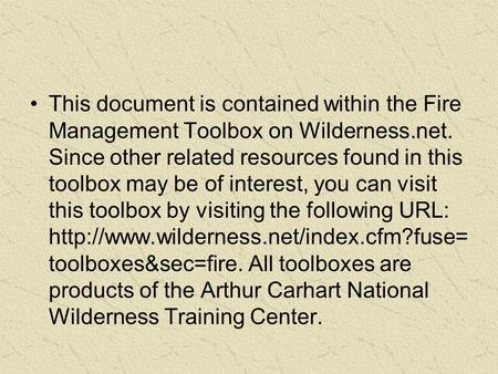 This document is contained within the Fire Management Toolbox on Wilderness.net. Since other related resources found in this toolbox may be of interest,
