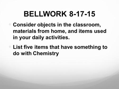 BELLWORK 8-17-15 Consider objects in the classroom, materials from home, and items used in your daily activities. List five items that have something to.
