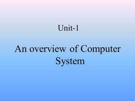 Unit-1 An overview of Computer System. Anatomy of a digital Computer Definition of Computer A device that accepts data, processes the data in accordance.