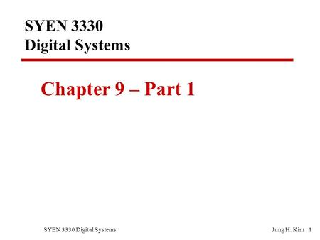 SYEN 3330 Digital SystemsJung H. Kim 1 SYEN 3330 Digital Systems Chapter 9 – Part 1.