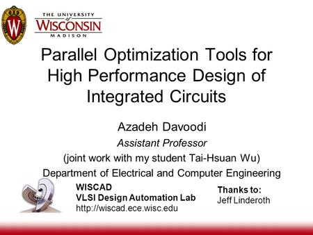 Parallel Optimization Tools for High Performance Design of Integrated Circuits WISCAD VLSI Design Automation Lab  Azadeh Davoodi.