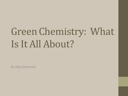 Green Chemistry: What Is It All About? By Alex Edmonds.
