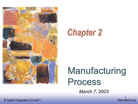 EE141 © Digital Integrated Circuits 2nd Manufacturing 1 Chapter 2 Manufacturing Process March 7, 2003.