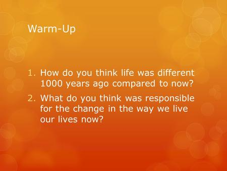 Warm-Up 1.How do you think life was different 1000 years ago compared to now? 2.What do you think was responsible for the change in the way we live our.