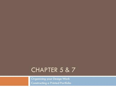 CHAPTER 5 & 7 Organizing your Design Work Constructing a Printed Portfolio.