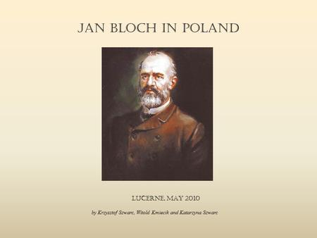 Jan Bloch in Poland LucernE, MaY 2010 by Krzysztof Szwarc, Witold Kmiecik and Katarzyna Szwarc.