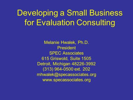 Developing a Small Business for Evaluation Consulting Melanie Hwalek, Ph.D. President SPEC Associates 615 Griswold, Suite 1505 Detroit, Michigan 48226-3992.