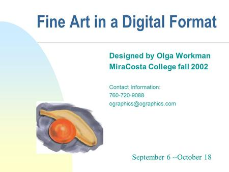 Fine Art in a Digital Format Designed by Olga Workman MiraCosta College fall 2002 Contact Information: 760-720-9088 September 6.