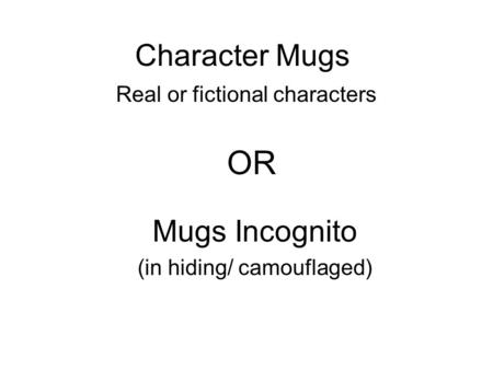 Character Mugs Real or fictional characters Mugs Incognito (in hiding/ camouflaged) OR.