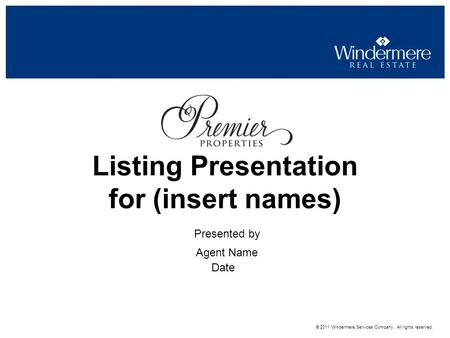 Presented by Agent Name Listing Presentation for (insert names) Date © 2011 Windermere Services Company. All rights reserved.