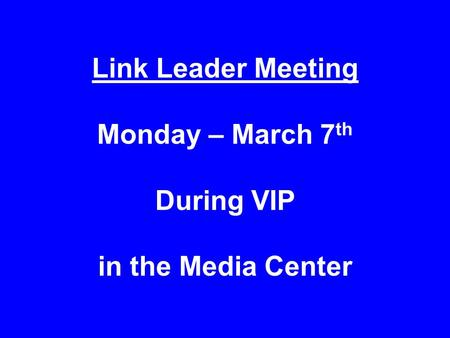 Link Leader Meeting Monday – March 7 th During VIP in the Media Center.