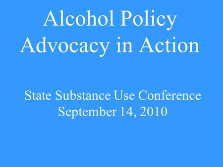 Alcohol Policy Advocacy in Action State Substance Use Conference September 14, 2010.