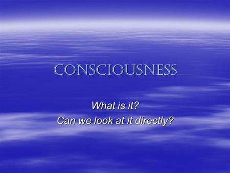 Consciousness What is it? Can we look at it directly?