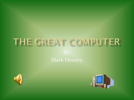 By: Mark Heaney In this presentation I am to tell all about the great computers history and the inventors.