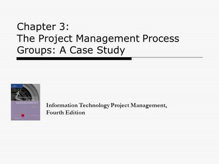 Chapter 3: The Project Management Process Groups: A Case Study Information Technology Project Management, Fourth Edition.