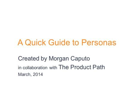 A Quick Guide to Personas Created by Morgan Caputo in collaboration with The Product Path March, 2014.