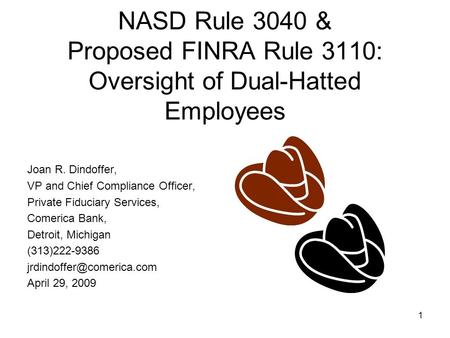1 NASD Rule 3040 & Proposed FINRA Rule 3110: Oversight of Dual-Hatted Employees Joan R. Dindoffer, VP and Chief Compliance Officer, Private Fiduciary Services,