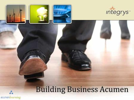 Building Business Acumen. Know and understand what measures are important to the Executive Team. Understand the five business drivers all successful businesses.