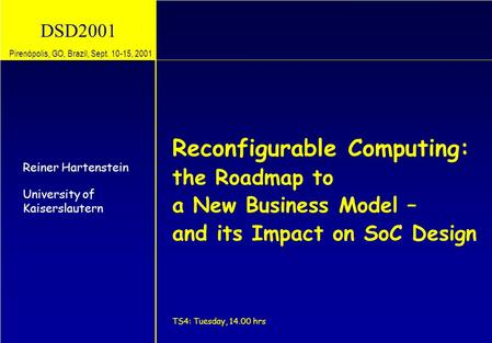 DSD2001 Reconfigurable Computing: the Roadmap to a New Business Model – and its Impact on SoC Design TS4: Tuesday, 14.00 hrs Reiner Hartenstein University.
