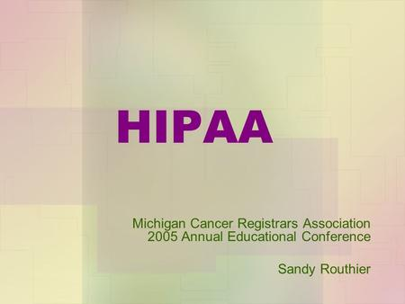 HIPAA Michigan Cancer Registrars Association 2005 Annual Educational Conference Sandy Routhier.