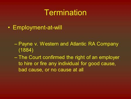 Termination Employment-at-will –Payne v. Western and Atlantic RA Company (1884) –The Court confirmed the right of an employer to hire or fire any individual.