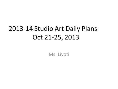 2013-14 Studio Art Daily Plans Oct 21-25, 2013 Ms. Livoti.
