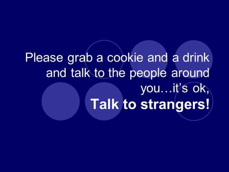 Please grab a cookie and a drink and talk to the people around you…it's ok, Talk to strangers!