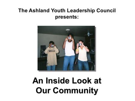 An Inside Look at Our Community The Ashland Youth Leadership Council presents: