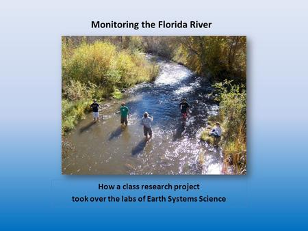 Monitoring the Florida River How a class research project took over the labs of Earth Systems Science.