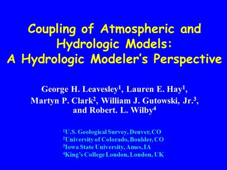 Coupling of Atmospheric and Hydrologic Models: A Hydrologic Modeler's Perspective George H. Leavesley 1, Lauren E. Hay 1, Martyn P. Clark 2, William J.