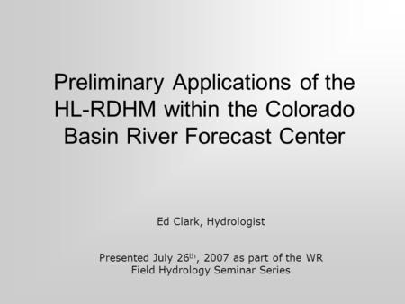 Preliminary Applications of the HL-RDHM within the Colorado Basin River Forecast Center Ed Clark, Hydrologist Presented July 26 th, 2007 as part of the.