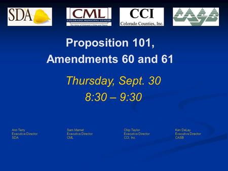 Proposition 101, Amendments 60 and 61 Thursday, Sept. 30 8:30 – 9:30 Ann Terry Executive Director SDA Sam Mamet Executive Director CML Chip Taylor Executive.
