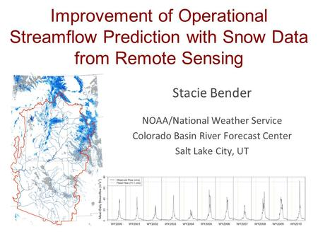 Improvement of Operational Streamflow Prediction with Snow Data from Remote Sensing Stacie Bender NOAA/National Weather Service Colorado Basin River Forecast.