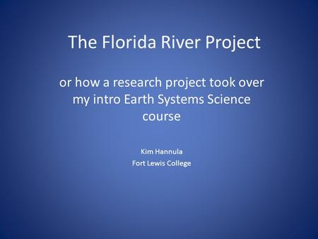 The Florida River Project or how a research project took over my intro Earth Systems Science course Kim Hannula Fort Lewis College.
